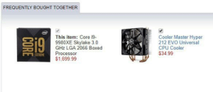 Lol ok: FREQUENTLY BOUGHT TOGETHER  detel  Cooler Master Hyper  212 EVO Universal  CPU Cooler  $34.99  This item: Core i9-  9980XE Skylake 3.0  GHz LGA 2066 Boxed  Processor  EXTREME  $1,699.99  CORE Lol ok