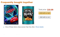 Sauce, Add, and Tomato: Frequently bought together  Total price: $19,99  HEINZ  BEANZ  Add both to Cart  rich tomato sauce  Add both to List  of  our  day  52  57  i One of these items ships sooner than the other. Show details