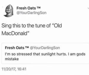 ": Fresh Oats TM  @YourDarlingSon  Sing this to the tune of ""Old  MacDonald""  Fresh Oats TM @YourDarlingSon  I'm so stressed that sunlight hurts. I am gods  mistake  11/20/17, 16:41"