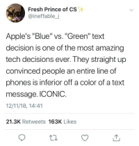 "Android, Apple, and Blackpeopletwitter: Fresh Prince of CS  @ineffable,j  Apple's ""Blue"" vs. ""Green"" text  decision is one of the most amazing  tech decisions ever. They straight up  convinced people an entire line of  phones is inferior off a color of a text  message. ICONIC.  12/11/18, 14:41  21.3K Retweets 163K Likes Apple vs Android or Racism? (via /r/BlackPeopleTwitter)"