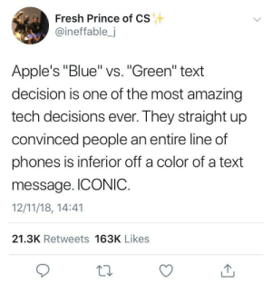 """Apple vs Android or Racism? by jstcii MORE MEMES: Fresh Prince of CS  @ineffable,j  Apple's """"Blue"""" vs. """"Green"""" text  decision is one of the most amazing  tech decisions ever. They straight up  convinced people an entire line of  phones is inferior off a color of a text  message. ICONIC.  12/11/18, 14:41  21.3K Retweets 163K Likes Apple vs Android or Racism? by jstcii MORE MEMES"""