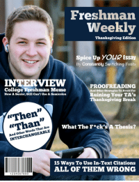"""I'm a college TA that grades essays. Freshmen, are you all subscribed to this journal or something?: Freshman  Weekly  Thanksgiving Edition  Spice Up YOUR Essay  By Constantly Switching Fonts  INTERVIEW PROOFREADING  College Freshman Meme  And other Strategies To Avoid For  Ruining Your TA's  Now A Senior, Still Can't Use A Semicolon  Thanksgiving Break  """"Then""""  What The F*ck's  A Thesis  Are  INTERCHANGEABLE  15 Ways To Use In-Text Citations  ALL OF THEM WRONG  1234 567 890 I'm a college TA that grades essays. Freshmen, are you all subscribed to this journal or something?"""