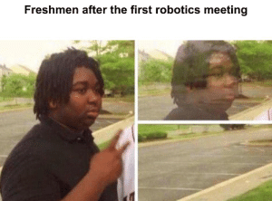 This happens to our team so much.: Freshmen after the first robotics meeting This happens to our team so much.