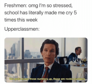 Omg, School, and Cry: Freshmen: omg I'm so stressed,  school has literally made me cry 5  times this week  Upperclassmen:  You gotta bump those numbers up, those are rookie numbers