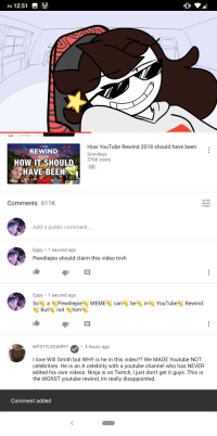 Disappointed, Love, and The Worst: Fri 12:51  How YouTube Rewind 2018 should have been  Grandayy  376K views  oulube  SEWIND  2018  HOW IT SHOULD  HAVESBEEN  Comments 611K  Add a public comment...  Eppy 1 second ago  Pewdiepie should claim this video tnvh  Eppy 1 second ago  So PewdiepieMEME can beiYouTube Rewind  Bunot him  MYSTYLEDIARYY  4 hours ago  I love Will Smith but WHY is he in this video?? We MADE Youtube NOT  celebrities. He is an A celebrity with a youtube channel who has NEVER  edited his own videos. Ninja is on Twitch, I just don't get it guys. This is  the WORST youtube rewind, Im really disappointed  Comment added