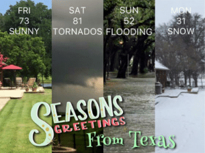 srsfunny:Texas In A Nutshell: FRI  73  SAT  81  SUN  31  SUNNYTORNADOS FLOODING SNOW  EASONS  GREETINGS  From Te  xas srsfunny:Texas In A Nutshell