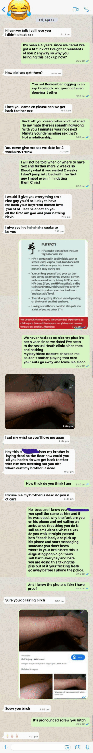 Text is clearly photoshopped and the last message just timetravels two hours back?: Fri, Apr 17  Hi can we talk I still love you  I didn't cheat xxx  6:13 pm  It's been a 4 years since we dated l've  got a bf fuck off I've got screenshots  of you 2 anyway so why you  bringing this back up now?  6:30 pm  How did you get them?  6:36 pm  You not Remember logging in on  my Facebook and your not even  denying it ether  6:39 pm  I love you come on please can we get  back toether xxx  6:43 pm  Fuck off you creep I should of listened  To my mate there is something wrong  With you 1 minutes your nice next  Minute your demanding sex that's  Not a relationship.  6:52 pm w  You never give me sex we date for 2  weeks NOTHING  7:04 pm  I will not be told when or where to have  Sex and further more 2 Weeks so  Bloody what if you waited 2 weeks  I don't jump into bed with the first  guy I meet even if I'm dating  them Christ  7:08 pm W  I would if give you everything am a  nice guy you'd be lucky to have  me back your boyfrend doesnt love  you at all I bet he cheat on you  all the time am god and your nothing  bitxh  7:10 pm  I give you hiv hahahaha suxks to  be you  7:12 pm  FAST FACTS  • HIV can be transmitted through  vaginal or anal sex.  • HIVIS contained in bodily fluids, such as  semen (cum), vaginal fluid, blood and anal  mucus, which can pass into the other  person's body during sex.  You can keep yourself and your partner  safe during sex by using a physical barrier,  such as a condom; by taking PREP, an anti-  HIV drug. (if you are HIV-negative); and by  taking antiretroviral drugs (if you are HIV-  positive) to reduce your viral load to an  'undetectable' level.  • The risk of getting HIV can vary depending  on the type of sex that you have.  Having sex without a condom also puts you  at risk of getting other STIS.  We use cookies to give you the best online experience.By  clicking any link on this page you are giving your consent  for us to set cookies. More info  7:20