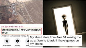 Phone, Alien, and Games: FRI, SEP 20 AT 3 AM-6 AM  Storm Area 51, They Can't Stop All  of Us  Area 51 Amargosa Valley, N My alien I stole from Area 51 waking me.  up at 3am to to ask if I have games on  my phone  Sha  Going  Interested Go play on the x-box.