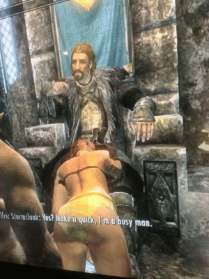 Ulfric Stormcloak was indeed a very busy man: fric Stormclook: Yes? Make it quitck, I'm  busy man. Ulfric Stormcloak was indeed a very busy man