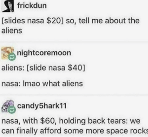 Nasa, Some More, and Aliens: frickdun  [slides nasa $20] so, tell me about the  aliens  nightcoremoon  aliens: [slide nasa $40]  nasa: Imao what aliens  candy5harkn  nasa, with $60, holding back tears: we  can finally afford some more space rocks NASA these days