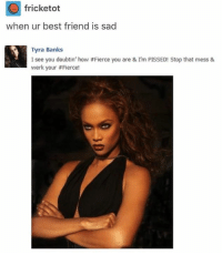 Best Friend, Tyra Banks, and Banks: fricketot  when ur best friend is sad  Tyra Banks  I see you doubtin, how #Fierce you are & I'm PISSED! Stop that mess &  werk your