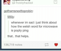 Im Sad: frickityfracked  gothamsnexttoprobin:  tittily  whenever im sad i just think about  how the welsh word for microwave  is popty ping  that.. that helps.  136,719 notes