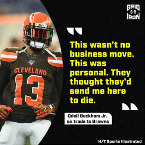 Odell Beckham Jr., Sports, and Browns: FRID  B R  IRON  This wasn't no  business move.  This was  CLEVELAND  personal. They  thought they'd  send me here  to die.  13  Odell Beckham Jr.  on trade to Browns  H/T Sports Illustrated Odell not holding back 😳 B/R Gridiron