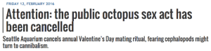 alienpapacy:  love is fucking dead. valentines day used to mean something : FRIDAY 12, FEBRUARY 2016  Attention: the public octopus sex act has  been cancelle  Seattle Aquarium cancels annual Valentine's Day mating ritual, fearing cephalopods might  turn to cannibalism alienpapacy:  love is fucking dead. valentines day used to mean something