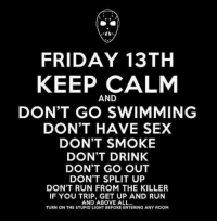 Keep Calm: FRIDAY 13TH  KEEP CALM  AND  DON'T GO SWIMMING  DON'T HAVE SEX  DON'T SMOKE  DON'T DRINK  DON'T GO OUT  DON'T SPLIT UP  DON'T RUN FROM THE KILLER  IF YOU TRIP, GET UP AND RUN  AND ABOVE ALL...  TURN ON THE STUPID LIGHT BEFORE ENTERING ANY ROOM