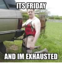 exhausted: FRIDAY  AND IM EXHAUSTED