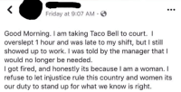 Friday, Taco Bell, and Work: Friday at 9:07 AM-  Good Morning. I am taking Taco Bell to court. I  overslept 1 hour and was late to my shift, but I still  showed up to work. I was told by the manager that l  would no longer be needed  I got fired, and honestly its because l am a woman. I  refuse to let injustice rule this country and women its  our duty to stand up for what we know is right.