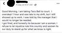 "Friday, Taco Bell, and Tumblr: Friday at 9:07 AM S  Good Morning. I am taking Taco Bell to court. I  overslept 1 hour and was late to my shift, but I still  showed up to work. I was told by the manager that l  would no longer be needed.  I got fired, and honestly its because I am a woman. I  refuse to let injustice rule this country and women its  our duty to stand up for what we know is right. <p><a href=""http://memehumor.net/post/175967779458/she-got-fired-for-being-a-woman-not-being-late"" class=""tumblr_blog"">memehumor</a>:</p>  <blockquote><p>She got fired for being a WOMAN, not being late.</p></blockquote>"