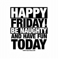 FRIDAY!  BE NAUGHTY  AND HAVE FUN  TODAY  KINKYQUOTES COM Happy Friday! Be naughty and have fun today! 😜 💟 Like, follow and tag someone 😀 👉 Check out www.kinkyquotes.com © Kinky Quotes