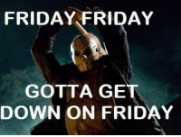 Dank, It's Friday, and Friday the 13th: FRIDAY FRIDAY  GOTTA GE  DOWN ON FRIDAY It's Friday for most of the world, now.