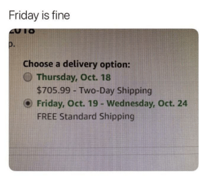 Friday, Free, and Wednesday: Friday is fine  Choose a delivery option:  O Thursday, Oct. 18  $705.99 - Two-Day Shipping  O Friday, Oct. 19 - Wednesday, Oct. 24  FREE Standard Shipping Yes. Friday is fine.