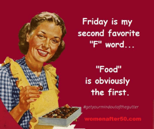 "Food, Friday, and Memes: Friday is my  second favorite  ""F"" word  ...  ""Food""  Is obviouslY  the first  #getyourmindoutofthegutter  womenafter50.com"