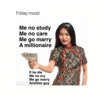 Friday, Mood, and Sorry: Friday mood  Me no study  Me no care  Me go marry  A millionaire  If he die  Me no cry  Me go marry  Another guy Sorry for all the ads lovers