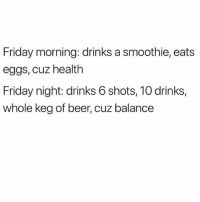Beer, Friday, and Life: Friday morning: drinks a smoothie, eats  eggs, cuz health  Friday night: drinks 6 shots, 10 drinks,  whole keg of beer, cuz balance Living my best life ✨
