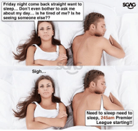 Friday, Memes, and Premier League: Friday night come back straight want to  sleep... Don't even bother to ask me  about my day... is he tired of me? Is he  seeing someone else??  SGAG  27  Sigh.  Need to sleep need to  sleep, 245am Premier  League starting!! HAHAHA don't overthink lah!