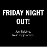 Friday: FRIDAY NIGHT  OUT!  Just kidding.  I'm in my jammies.