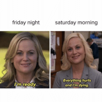 me every single weekend: friday night  Tim ready  Saturday morning  Everything hurts  and I'm dying. me every single weekend