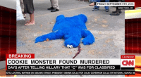 """In happier news, here is a live stream of puppies --> www.certapet.com/live: FRIDAY SEPTEMBER 9TH, 2016  NEW YORK, NY  BREAKING  1:45 PM EST  COOKIE MONSTER FOUND MURDERED  CINNI  DAYS AFTER TELLING HILLARY THAT """"C"""" WAS FOR CLASSIFIED  IOTS, LOOTING, MAYHEM ON SESAME STREET PRESIDENT OBAMA CALLS FOR CALM, GOVERNOR CALLS ON NATIONAL GUARD, MI In happier news, here is a live stream of puppies --> www.certapet.com/live"""