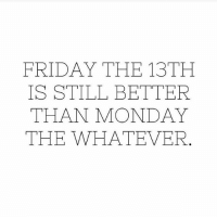 Friday: FRIDAY THE 13TH  IS STILL BETTER  THAN MONDAY  THE WHATEVER