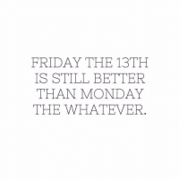 Happy #FridayThe13th 👀🗡 https://t.co/p05bwi3vFy: FRIDAY THE 13TH  IS STILL BETTER  THAN MONDAY  THE WHATEVER Happy #FridayThe13th 👀🗡 https://t.co/p05bwi3vFy