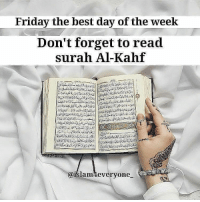 "Don't forget to read Surah Al-Kahf today, It's sunnah! ""Whoever reads Soorat al-Kahf on the day of Jumu'ah, will have a light that will shine for him from one Friday to the next"" The acceptance of dua on Friday On the authority of Abu Hurayrah (May Allah be pleased with him) it is related that the Prophet (Peace be upon him) talked about Friday and said, ""There is such an hour on Friday that if any Muslm makes dua (supplication) in it, his dua will definitely be accepted."" And He (Peace be upon him) pointed out the shortness of that time with his hands. [Bukhari and Muslim] Ya Allah... Forgive our sins, our indiscretions, our mistakes which we have done either deliberately or in innocence... Ya Allah... Grant mercy upon us and accept our prayers and have mercy upon every Muslim living or dead and grant all of us a place in Jannatul Firdaus!!! Ameen!!!: Friday the best day of the week  Don't forget to read  surah Al-Kahf  @islamMeveryone Don't forget to read Surah Al-Kahf today, It's sunnah! ""Whoever reads Soorat al-Kahf on the day of Jumu'ah, will have a light that will shine for him from one Friday to the next"" The acceptance of dua on Friday On the authority of Abu Hurayrah (May Allah be pleased with him) it is related that the Prophet (Peace be upon him) talked about Friday and said, ""There is such an hour on Friday that if any Muslm makes dua (supplication) in it, his dua will definitely be accepted."" And He (Peace be upon him) pointed out the shortness of that time with his hands. [Bukhari and Muslim] Ya Allah... Forgive our sins, our indiscretions, our mistakes which we have done either deliberately or in innocence... Ya Allah... Grant mercy upon us and accept our prayers and have mercy upon every Muslim living or dead and grant all of us a place in Jannatul Firdaus!!! Ameen!!!"