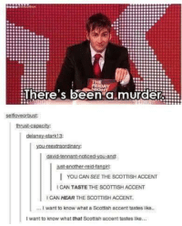 Memes, Scottish, and Murder: FRIDAY  There's been a murder  selfioveorbust:  thrust-capacity:  delaney stark13  you reextraordinarys  vid tannant noticed.  ust-another-reid fan  I You CAN SEE THE scoTTISHACCENT  ICAN TASTE THE SCOTTISH ACCENT  ICAN HEAR THE scoTTISH ACCENT.  want to know what a Scottish accent tastes like..  want to know what that Scottish accent tastes like...