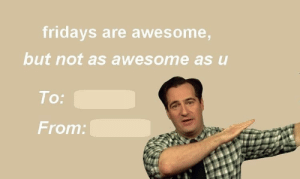 Memes, Twitter, and Valentine's Day: fridays are awesome,  but not as awesome as u  To:  From: This one's from our friend Kate on Twitter. Happy Valentine's Day, y'all!