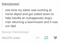 Memes, Home Depot, and Angry: frienclzonecl  one time my sister was working at  home depot and got called down to  help handle an outrageously angry  man returning a lawnmower and it was  our dad  Source: frienclzonecl  554,575 notes https://t.co/zCYDp0VVF9