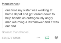 Dad, Sister, Sister, and Work: frienclzonecl  one time my sister was working at  home depot and got called down to  help handle an outrageously angry  man returning a lawnmower and it was  our dad  Source: frienclzonecl  554,575 notes