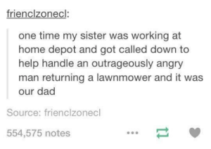 Dad, Help, and Home: frienclzonecl:  one time my sister was working at  home depot and got called down to  help handle an outrageously angry  man returning a lawnmower and it was  our dad  Source: frienclzonecl  554,575 notes Tales From Home Depot