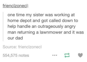 Dad, Omg, and Tumblr: frienclzonecl:  one time my sister was working at  home depot and got called down to  help handle an outrageously angry  man returning a lawnmower and it was  our dad  Source: frienclzonecl  554,575 notes Home Depotomg-humor.tumblr.com