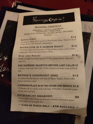 The drink list at this restaurant: Friencury Cpeis  SEASONAL COCKTAILS  ORGANIC, LOCALLY SOURCED  COCKTAILS... FOR LUCK  MIXED WITH INTENTION, TO CALL IN ALL THE GOOD  SPIRITS  $12  EARTH FIRST  An aromatic sidecar with Caprock CO Pear Brandy, lemon, Thatcher's blood  orange liqueur, and calendula rosehip bitters.  $12  MIGRATION IS A HUMAN RIGHT  A hot rum-toddy with Downslope CO Spiced Rum, lemon, cloves, honey,  orange peel, chamomile and cinnamon bitters.  $12  RISE AND RESIST  Simple and light featuring Caprock CO Gin, juniper-lemon syrup and a  sugar rim.  Ler  END SUPREME INJUSTICE BEFORE LAST CALL$12  A spritzer made with Still Cellar's Vodka, blueberry-lavender syrup and fresh  lime.  BERNIE'S HINDSIGHT 2020  $12  An updated familiar favorite with State 38 Blanco Tequila, Arrosta coffee  liqueur and heavy cream.  A WOMAN'S PLACE IS IN THE HOUSE AND SENATE $12  A Colorado ode to a classic mule with State 38 Bourbon, housemade ginger-  cayenne shots and lime.  PATRIARCHY SMASHER  A non-alcoholic elixir, featuring seasonal kombucha, housemade ginger-  cayenne shots and pineapple juice.  $6  ** CASH OR CHECK ONLY - ATM AVAILABLE ** The drink list at this restaurant