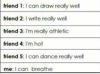 Life, Girl Memes, and Dance: friend 1: I can draw really well  friend 2:I write really well  friend 3: I'm really athletic  friend 4: I'm hot  friend 5: I can dance really well  me: I can breathe my life in a pic https://t.co/ek69kbZmxh