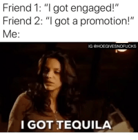 """Tequila, Girl Memes, and Got: Friend 1: """"I got engaged!""""  Friend 2: """"I got a promotion!""""  Me:  IG @HOEGIVESNOFUCKS  I GOT TEQUILA Tequila really matters..."""