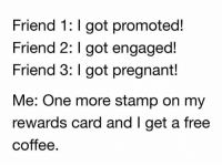 🙃: Friend 1: I got promoted!  Friend 2: I got engaged!  Friend 3: I got pregnant!  Me: One more stamp on my  rewards card and I get a free  coffee 🙃