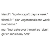 "Memes, Vegan, and Cake: friend 1: ""igo to yoga 5 days a week.""  friend 2: ""i plan vegan meals one week  in advance.""  me: ""i eat cake over the sink so i don't  get crumbs in my bed."" I just try to be on time for own every couple of months 😭😩😂"