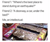 "Best, Earthquake, and Car: Friend 1: ""Where's the best place to  stand during an earthquake?""  Friend 2: ""A doorway, a car, under the  bed?""  Me, an intellectual"