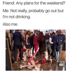 Any Plans For The Weekend: Friend: Any plans for the weekend?  Me: Not really, probably go out but  I'm not drinking  Also me
