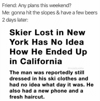 Clothes, Fresh, and Funny: Friend: Any plans this weekend?  Me: gonna hit the slopes & have a few beers  2 days later:  Skier Lost in New  York Has No Idea  How He Ended Up  in California  @moistbuddha  The man was reportedly still  dressed in his ski clothes and  had no idea what day it was. He  also had a new phone and a  fresh haircut. Hate it when this happens 😣