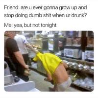 Drunk, Dumb, and Friends: Friend: are u ever gonna grow up and  stop doing dumb shit when ur drunk?  Me: yea, but not tonight  cosmoskyle Dm to 5 friends for a follow 🔥